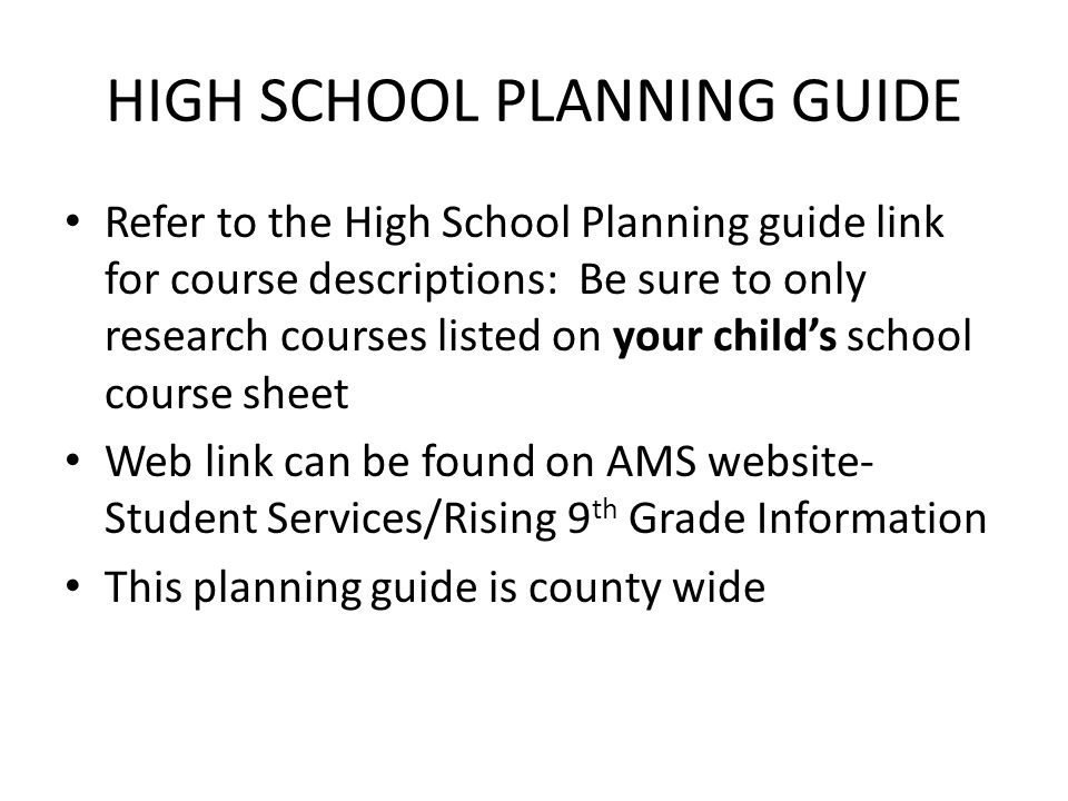 HIGH SCHOOL PLANNING GUIDE Refer to the High School Planning guide link for course descriptions: Be sure to only research courses listed on your child's school course sheet Web link can be found on AMS website- Student Services/Rising 9 th Grade Information This planning guide is county wide