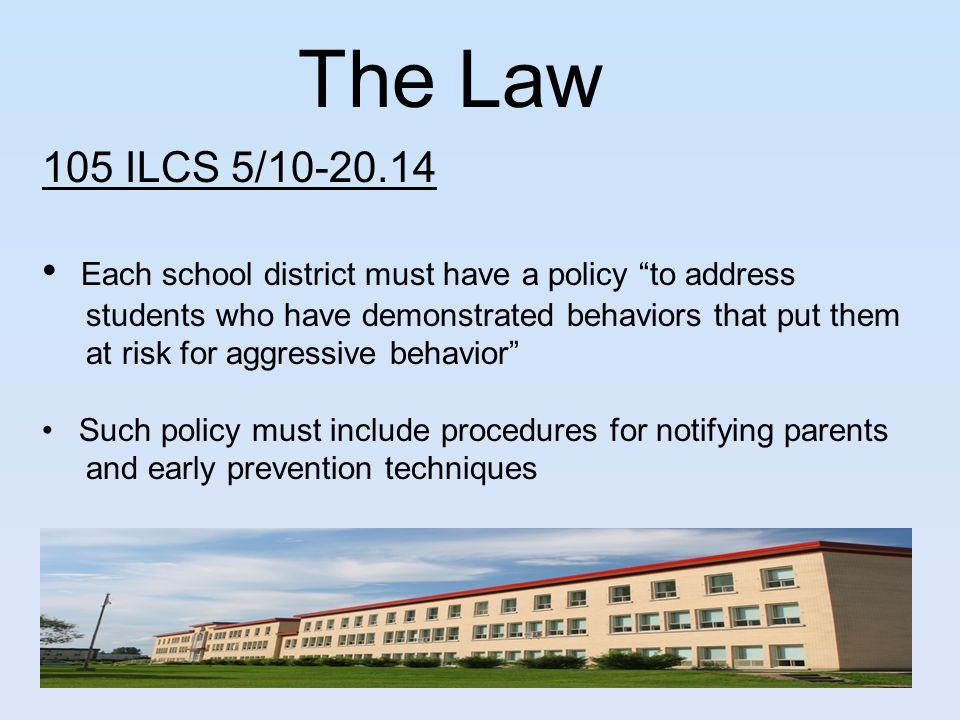 """The Law 105 ILCS 5/10-20.14 Each school district must have a policy """"to address students who have demonstrated behaviors that put them at risk for agg"""