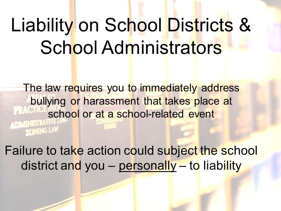 Liability on School Districts & School Administrators The law requires you to immediately address bullying or harassment that takes place at school or