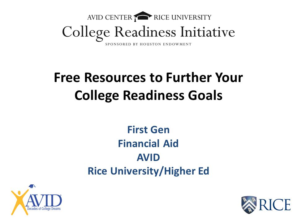 Free Resources to Further Your College Readiness Goals First Gen Financial Aid AVID Rice University/Higher Ed