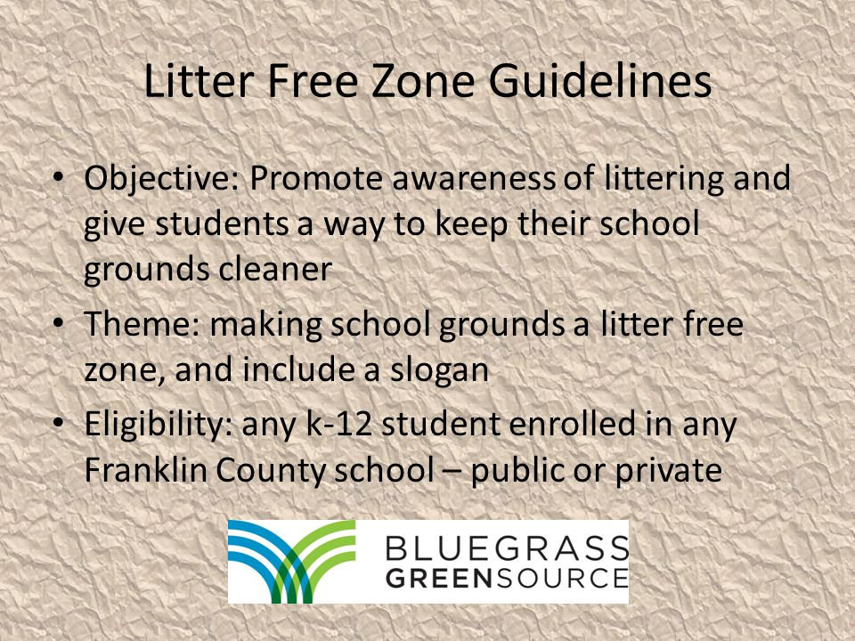 Litter Free Zone Guidelines Objective: Promote awareness of littering and give students a way to keep their school grounds cleaner Theme: making school grounds a litter free zone, and include a slogan Eligibility: any k-12 student enrolled in any Franklin County school – public or private