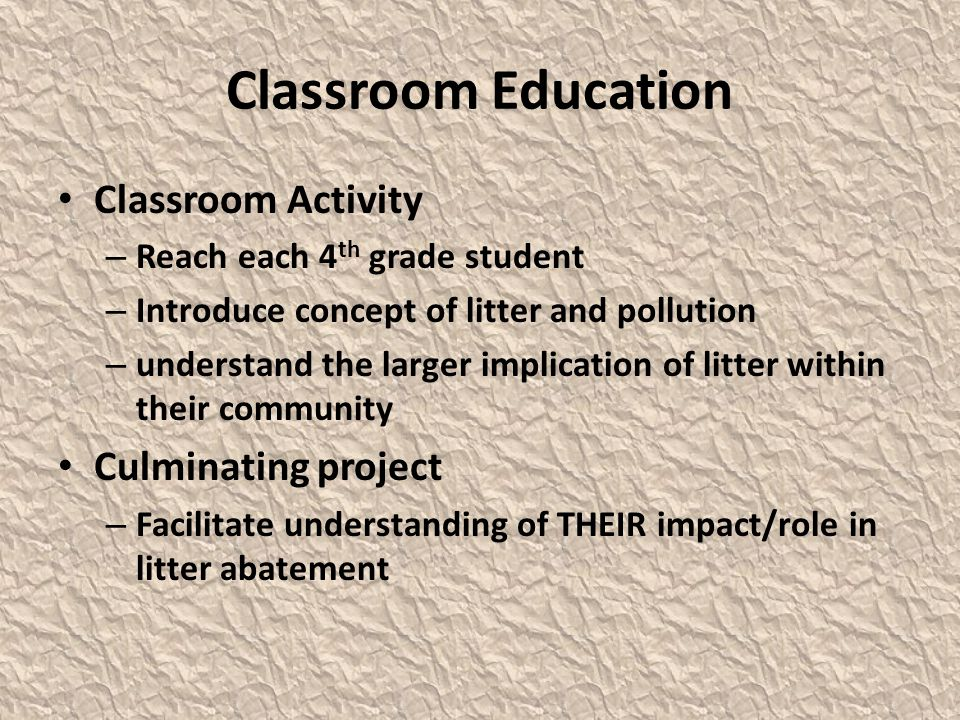 Classroom Education Classroom Activity – Reach each 4 th grade student – Introduce concept of litter and pollution – understand the larger implication of litter within their community Culminating project – Facilitate understanding of THEIR impact/role in litter abatement