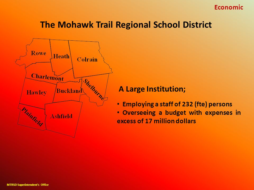 The Mohawk Trail Regional School District Economic A Large Institution; Employing a staff of 232 (fte) persons Overseeing a budget with expenses in excess of 17 million dollars MTRSD Superintendent's Office