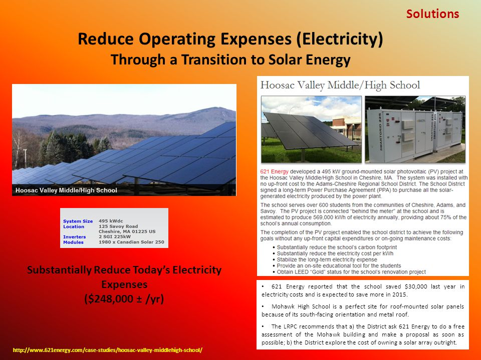 Reduce Operating Expenses (Electricity) Through a Transition to Solar Energy Solutions http://www.621energy.com/case-studies/hoosac-valley-middlehigh-school/ 621 Energy reported that the school saved $30,000 last year in electricity costs and is expected to save more in 2015.
