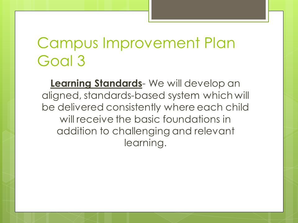Campus Improvement Plan Goal 3 Learning Standards - We will develop an aligned, standards-based system which will be delivered consistently where each child will receive the basic foundations in addition to challenging and relevant learning.