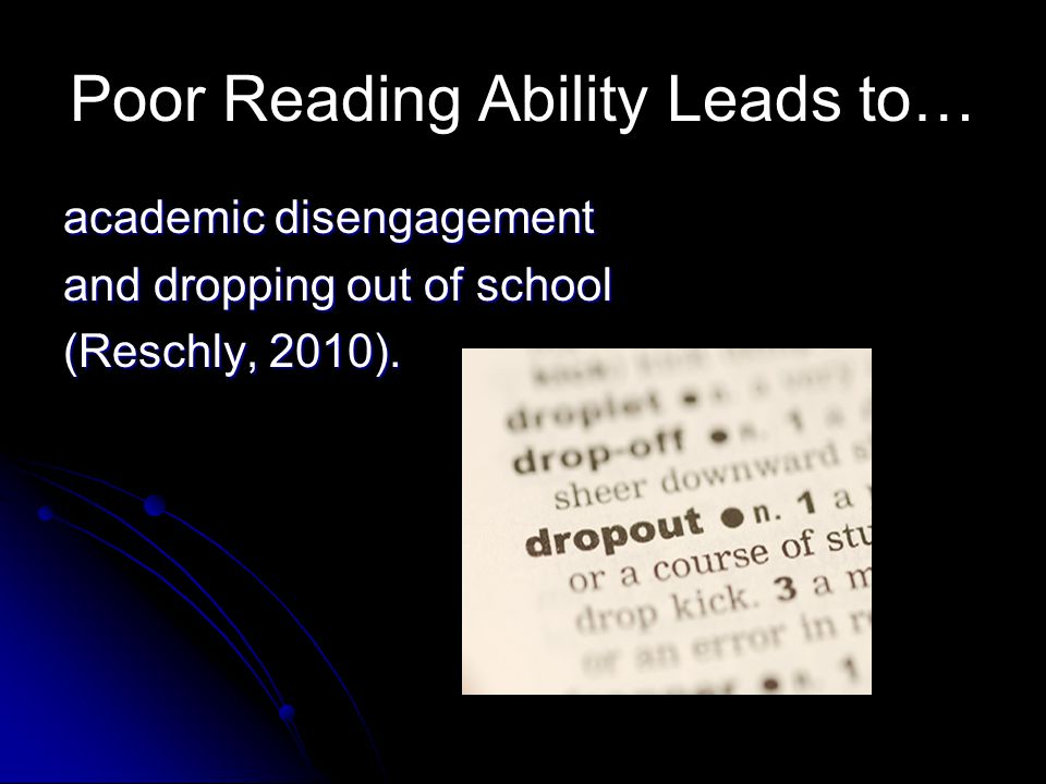 Poor Reading Ability Leads to… academic disengagement and dropping out of school (Reschly, 2010).