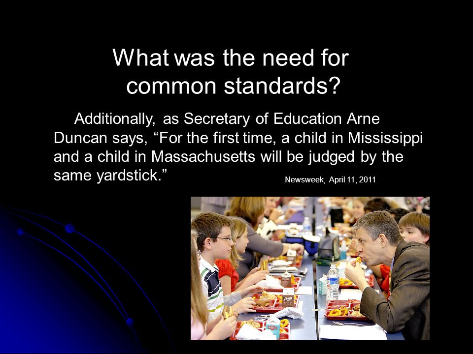 """What was the need for common standards? Additionally, as Secretary of Education Arne Duncan says, """"For the first time, a child in Mississippi and a ch"""