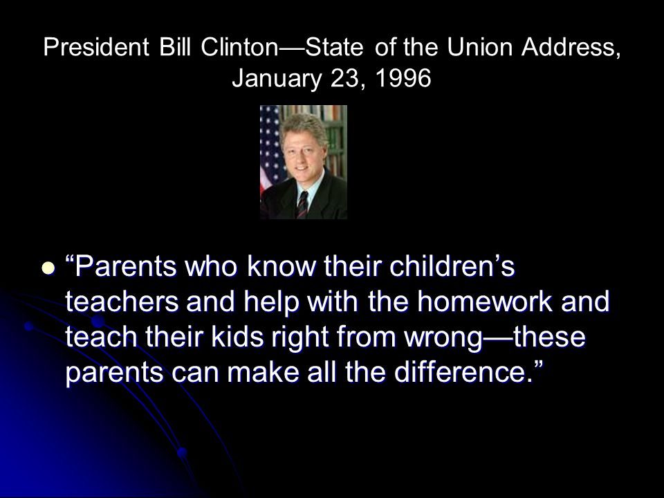 """President Bill Clinton—State of the Union Address, January 23, 1996 """"Parents who know their children's teachers and help with the homework and teach t"""