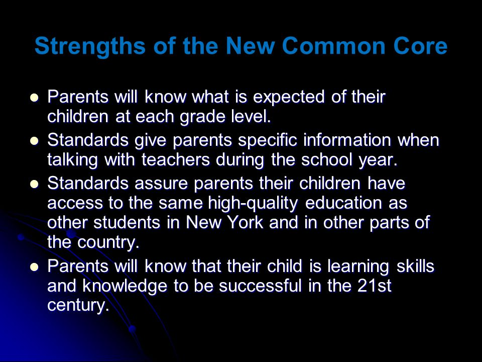 Strengths of the New Common Core Parents will know what is expected of their children at each grade level. Parents will know what is expected of their
