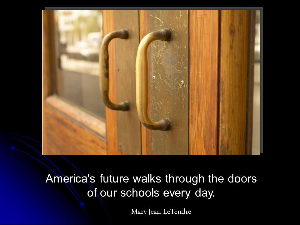 America's future walks through the doors of our schools every day. Mary Jean LeTendre