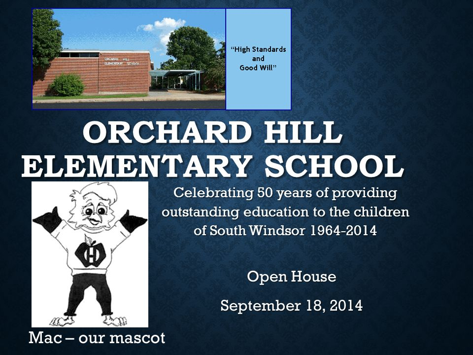 ORCHARD HILL ELEMENTARY SCHOOL Open House September 18, 2014 Mac – our mascot Celebrating 50 years of providing outstanding education to the children