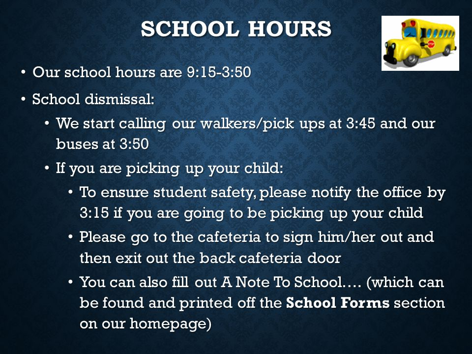 SCHOOL HOURS Our school hours are 9:15-3:50 Our school hours are 9:15-3:50 School dismissal: School dismissal: We start calling our walkers/pick ups a