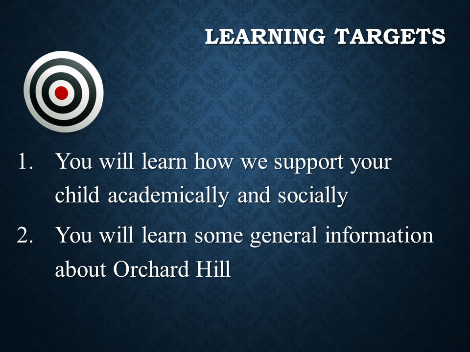 LEARNING TARGETS 1.You will learn how we support your child academically and socially 2.You will learn some general information about Orchard Hill