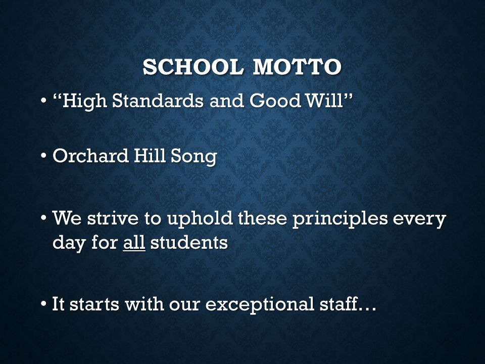 "SCHOOL MOTTO ""High Standards and Good Will"" ""High Standards and Good Will"" Orchard Hill Song Orchard Hill Song We strive to uphold these principles ev"
