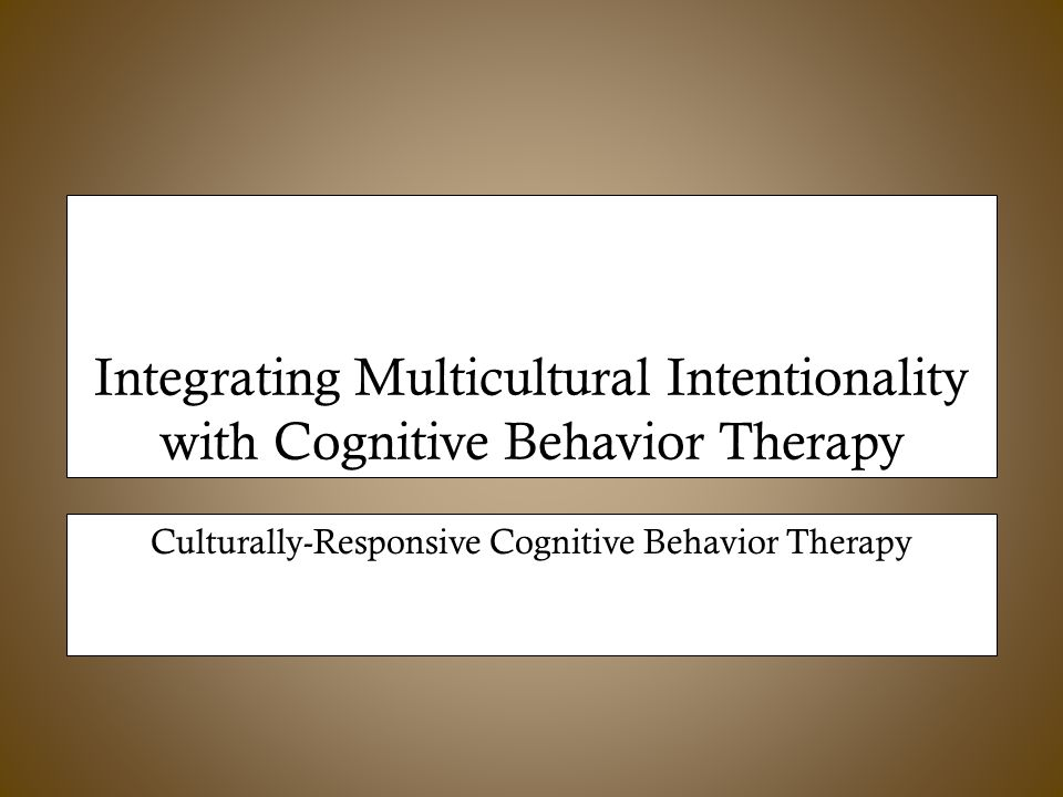 Integrating Multicultural Intentionality with Cognitive Behavior Therapy Culturally-Responsive Cognitive Behavior Therapy