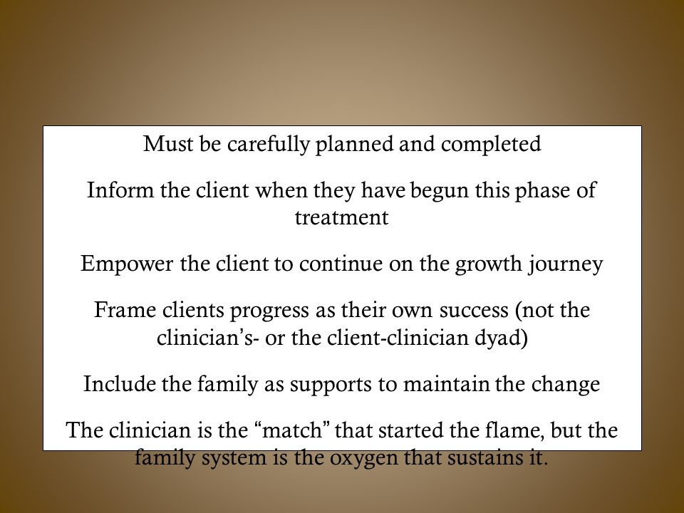 TerminationTermination Must be carefully planned and completed Inform the client when they have begun this phase of treatment Empower the client to continue on the growth journey Frame clients progress as their own success (not the clinician's- or the client-clinician dyad) Include the family as supports to maintain the change The clinician is the match that started the flame, but the family system is the oxygen that sustains it.