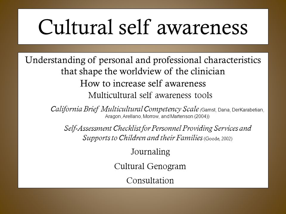 Cultural self awareness Understanding of personal and professional characteristics that shape the worldview of the clinician How to increase self awareness Multicultural self awareness tools California Brief Multicultural Competency Scale ( Gamst, Dana, DerKarabetian, Aragon, Arellano, Morrow, and Martenson (2004)) Self-Assessment Checklist for Personnel Providing Services and Supports to Children and their Families (Goode, 2002) Journaling Cultural Genogram Consultation
