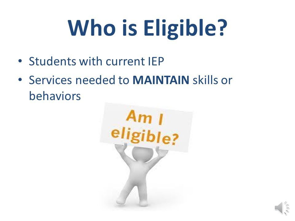 Who is Eligible? Students with current IEP Services needed to MAINTAIN skills or behaviors
