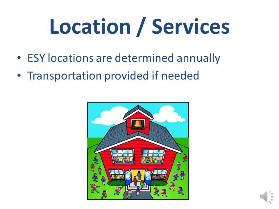 Location / Services ESY locations are determined annually Transportation provided if needed