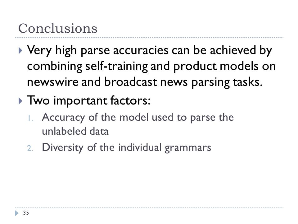 Conclusions  Very high parse accuracies can be achieved by combining self-training and product models on newswire and broadcast news parsing tasks.