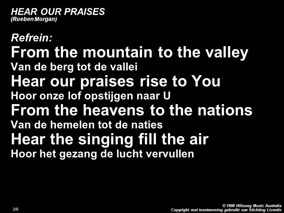 Copyright met toestemming gebruikt van Stichting Licentie © 1998 Hillsong Music Australia 2/6 HEAR OUR PRAISES (Rueben Morgan) Refrein: From the mountain to the valley Van de berg tot de vallei Hear our praises rise to You Hoor onze lof opstijgen naar U From the heavens to the nations Van de hemelen tot de naties Hear the singing fill the air Hoor het gezang de lucht vervullen