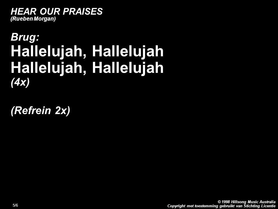 Copyright met toestemming gebruikt van Stichting Licentie © 1998 Hillsong Music Australia 5/6 HEAR OUR PRAISES (Rueben Morgan) Brug: Hallelujah, Hallelujah (4x) (Refrein 2x)