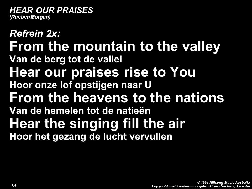 Copyright met toestemming gebruikt van Stichting Licentie © 1998 Hillsong Music Australia 6/6 HEAR OUR PRAISES (Rueben Morgan) Refrein 2x: From the mountain to the valley Van de berg tot de vallei Hear our praises rise to You Hoor onze lof opstijgen naar U From the heavens to the nations Van de hemelen tot de natieën Hear the singing fill the air Hoor het gezang de lucht vervullen