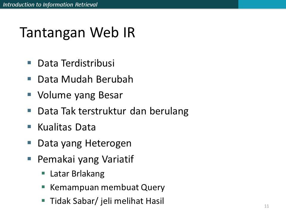 Introduction to Information Retrieval Tantangan Web IR  Data Terdistribusi  Data Mudah Berubah  Volume yang Besar  Data Tak terstruktur dan berulang  Kualitas Data  Data yang Heterogen  Pemakai yang Variatif  Latar Brlakang  Kemampuan membuat Query  Tidak Sabar/ jeli melihat Hasil 11