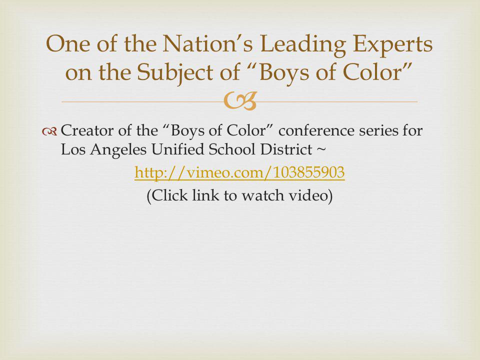   Creator of the Boys of Color conference series for Los Angeles Unified School District ~ http://vimeo.com/103855903 (Click link to watch video) One of the Nation's Leading Experts on the Subject of Boys of Color