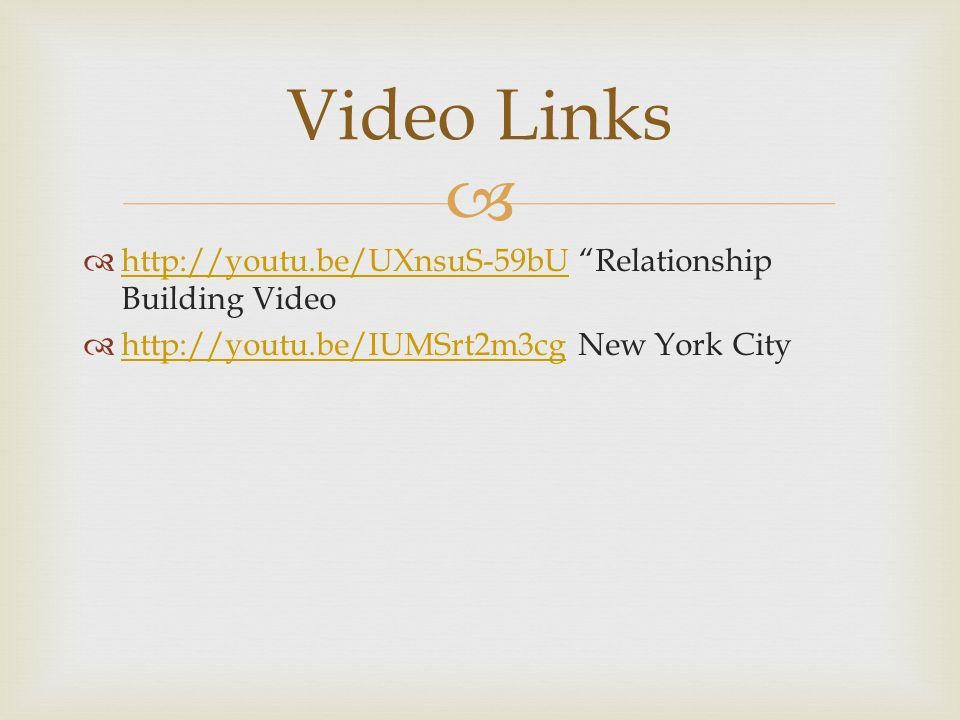  http://youtu.be/UXnsuS-59bU Relationship Building Video http://youtu.be/UXnsuS-59bU  http://youtu.be/IUMSrt2m3cg New York City http://youtu.be/IUMSrt2m3cg Video Links