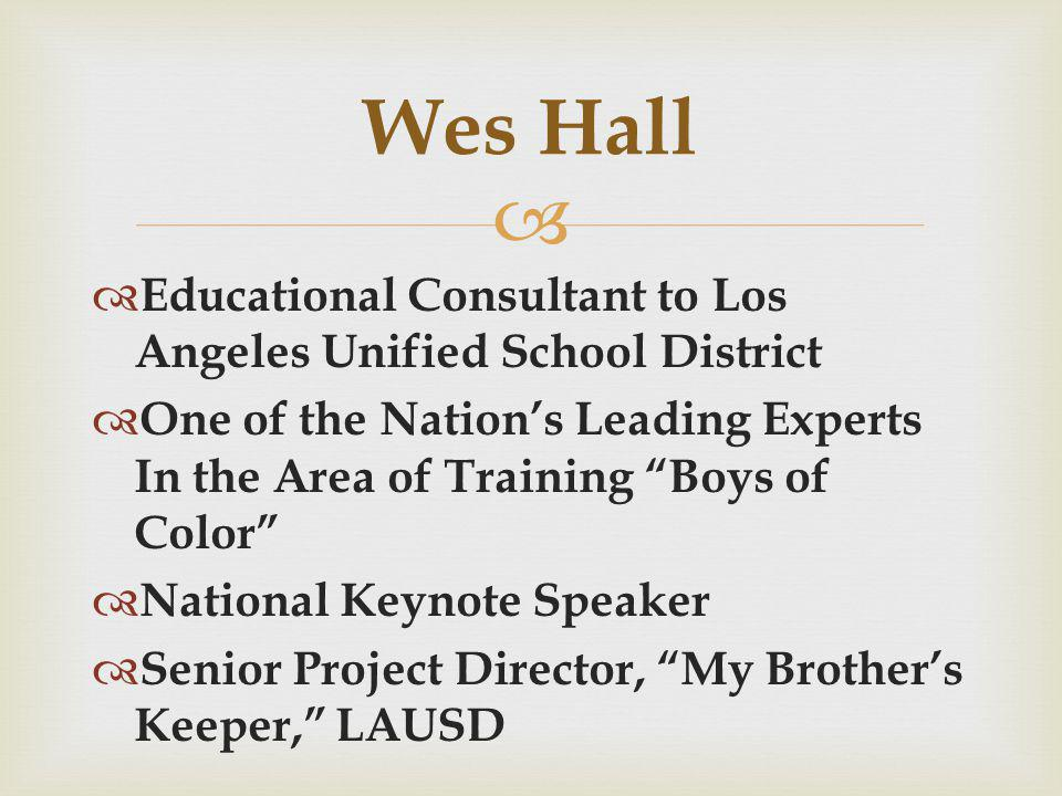   Educational Consultant to Los Angeles Unified School District  One of the Nation's Leading Experts In the Area of Training Boys of Color  National Keynote Speaker  Senior Project Director, My Brother's Keeper, LAUSD Wes Hall