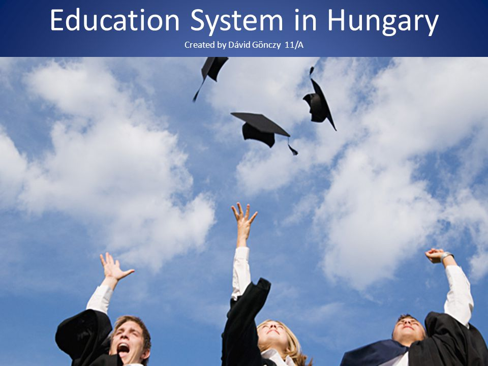 Education System in Hungary Created by Dávid Gönczy 11/A