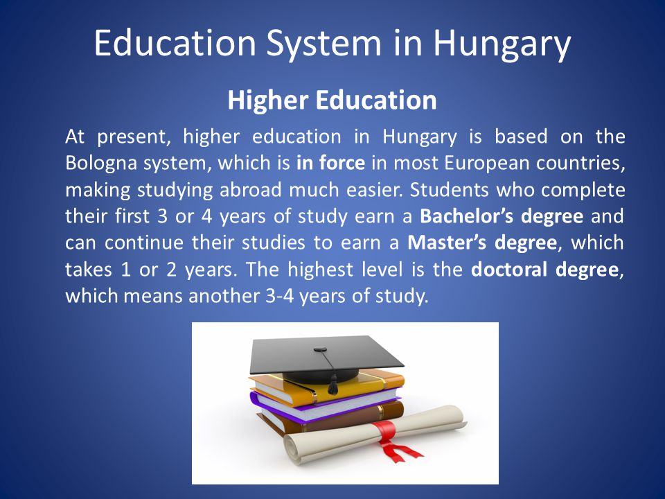 Education System in Hungary Higher Education At present, higher education in Hungary is based on the Bologna system, which is in force in most European countries, making studying abroad much easier.