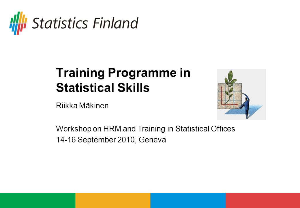 Training Programme in Statistical Skills Riikka Mäkinen Workshop on HRM and Training in Statistical Offices 14-16 September 2010, Geneva