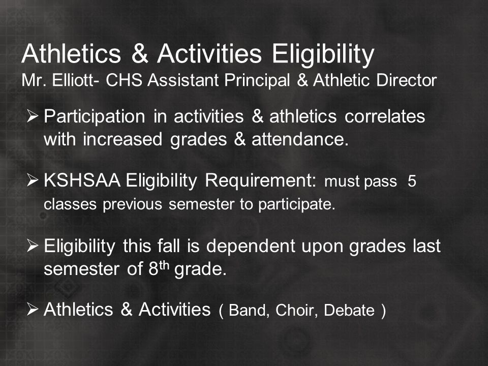Athletics & Activities Eligibility Mr. Elliott- CHS Assistant Principal & Athletic Director  Participation in activities & athletics correlates with