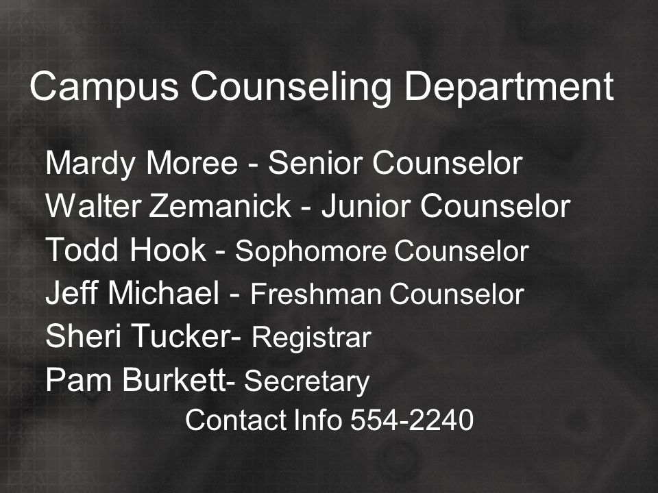 Campus Counseling Department Mardy Moree - Senior Counselor Walter Zemanick - Junior Counselor Todd Hook - Sophomore Counselor Jeff Michael - Freshman Counselor Sheri Tucker- Registrar Pam Burkett - Secretary Contact Info 554-2240