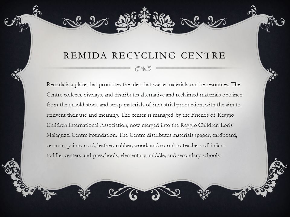 REMIDA RECYCLING CENTRE Remida is a place that promotes the idea that waste materials can be resources. The Centre collects, displays, and distributes