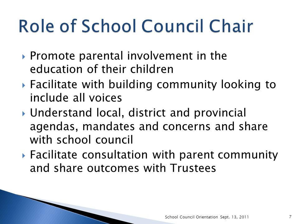  Promote parental involvement in the education of their children  Facilitate with building community looking to include all voices  Understand local, district and provincial agendas, mandates and concerns and share with school council  Facilitate consultation with parent community and share outcomes with Trustees School Council Orientation Sept.