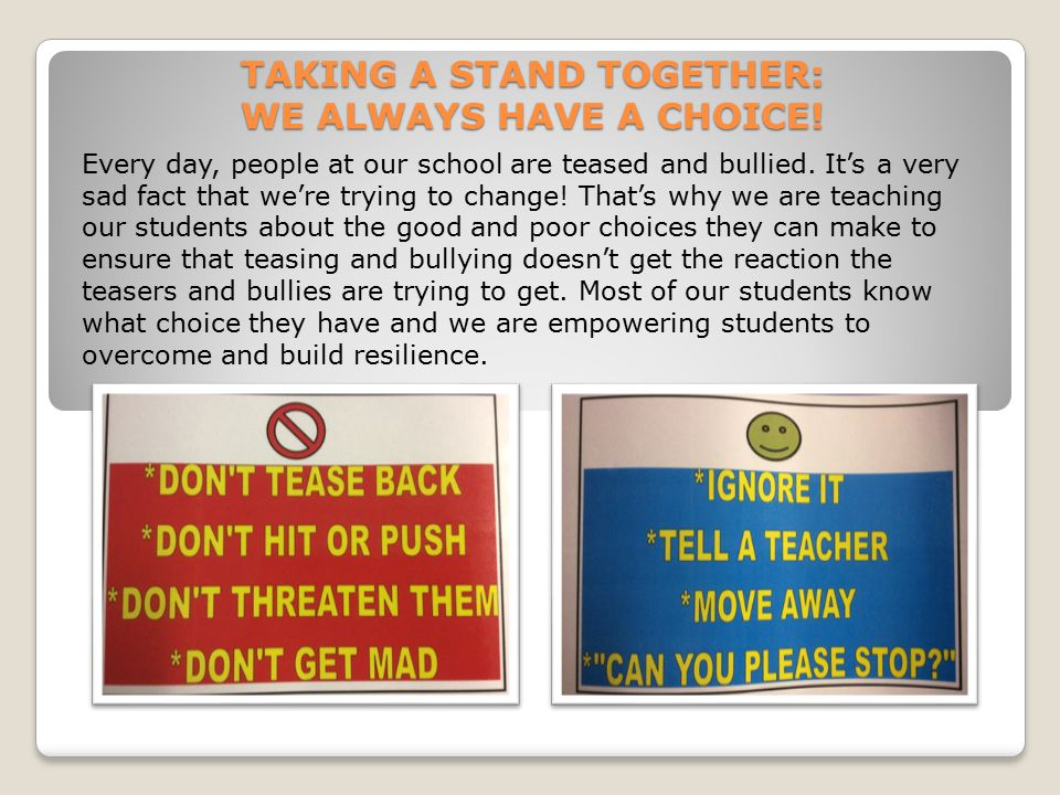 TAKING A STAND TOGETHER: WE ALWAYS HAVE A CHOICE! Every day, people at our school are teased and bullied. It's a very sad fact that we're trying to ch