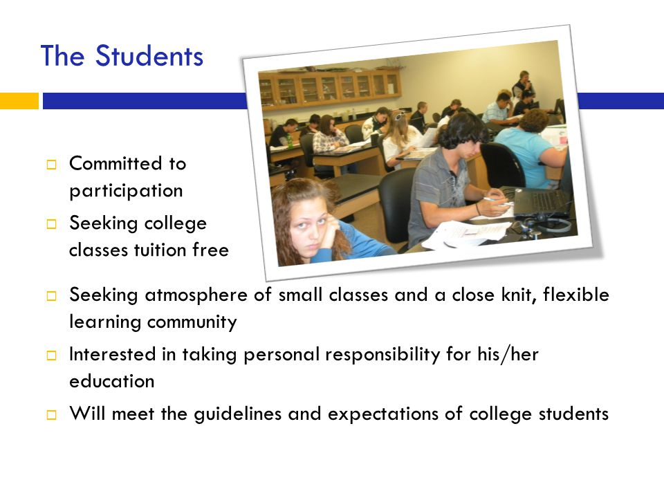The Students  Seeking atmosphere of small classes and a close knit, flexible learning community  Interested in taking personal responsibility for his/her education  Will meet the guidelines and expectations of college students  Committed to participation  Seeking college classes tuition free