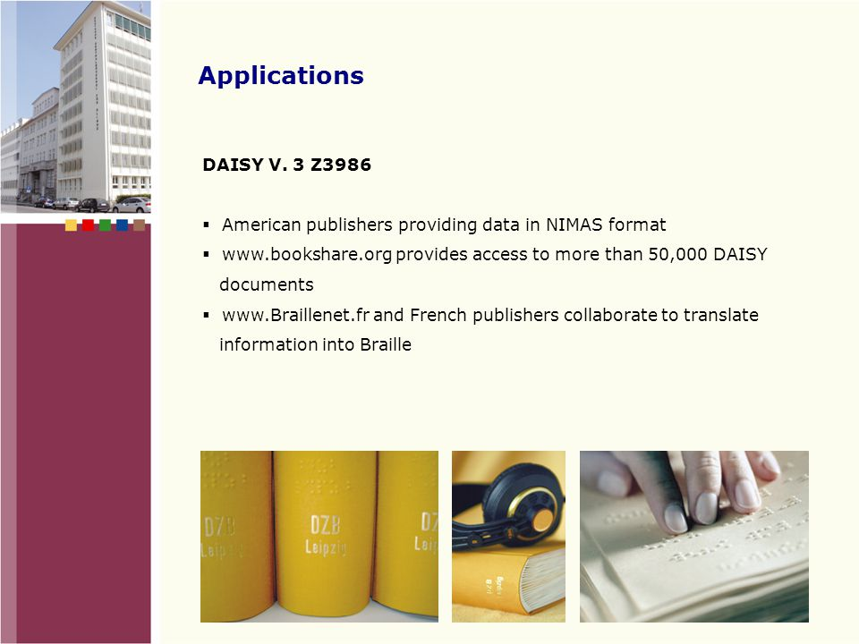 Applications DAISY V. 2.02: talking books with navigation for content searching and browsing books  More than 200,000 DAISY titles are available worl
