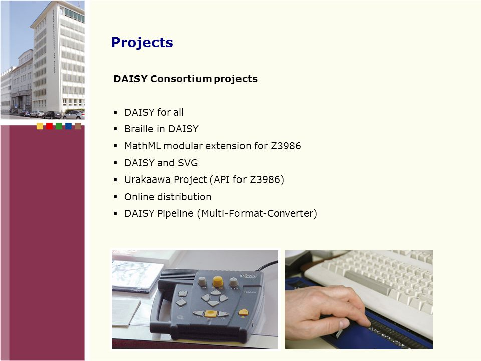 Projects DAISY Consortium projects  DAISY for all  Braille in DAISY  MathML modular extension for Z3986  DAISY and SVG  Urakaawa Project (API for Z3986)  Online distribution  DAISY Pipeline (Multi-Format-Converter)