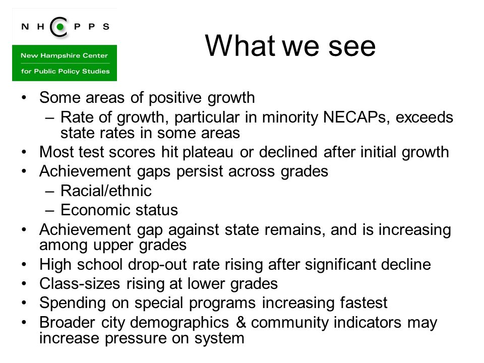 What we see Some areas of positive growth –Rate of growth, particular in minority NECAPs, exceeds state rates in some areas Most test scores hit plateau or declined after initial growth Achievement gaps persist across grades –Racial/ethnic –Economic status Achievement gap against state remains, and is increasing among upper grades High school drop-out rate rising after significant decline Class-sizes rising at lower grades Spending on special programs increasing fastest Broader city demographics & community indicators may increase pressure on system