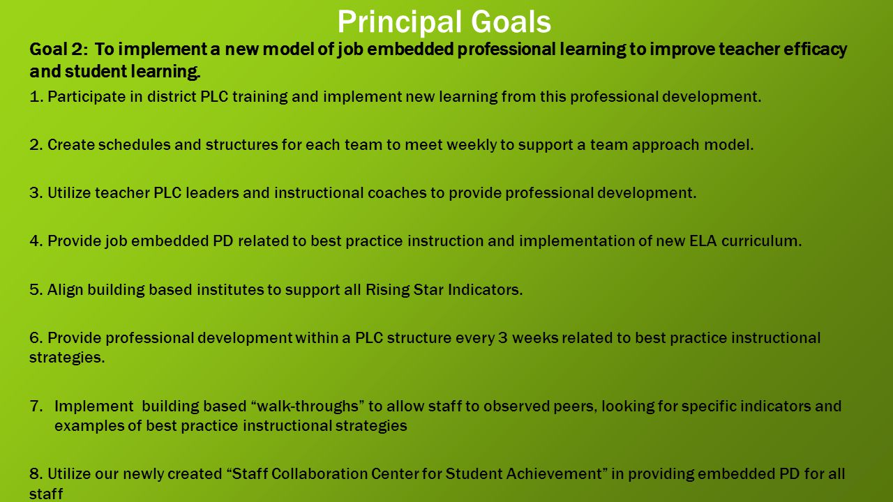 Principal Goals Goal 2: To implement a new model of job embedded professional learning to improve teacher efficacy and student learning.