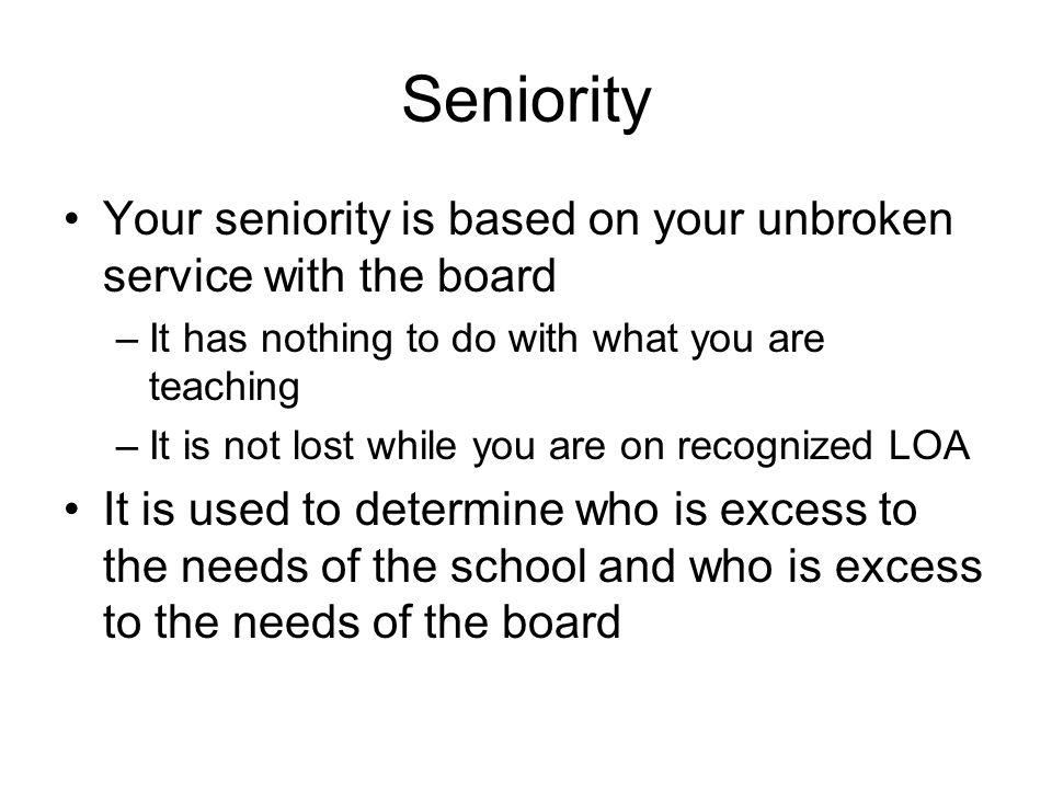 Seniority Your seniority is based on your unbroken service with the board –It has nothing to do with what you are teaching –It is not lost while you are on recognized LOA It is used to determine who is excess to the needs of the school and who is excess to the needs of the board