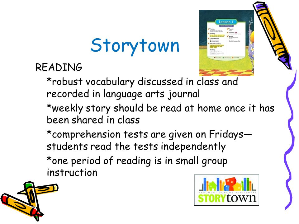 Storytown READING *robust vocabulary discussed in class and recorded in language arts journal *weekly story should be read at home once it has been shared in class *comprehension tests are given on Fridays— students read the tests independently *one period of reading is in small group instruction