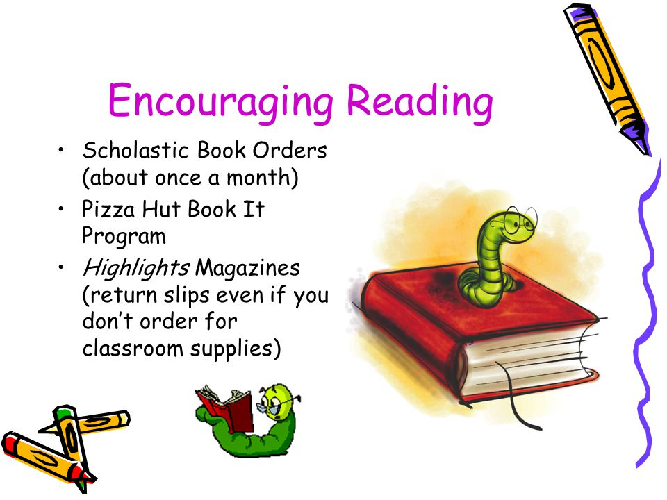 Encouraging Reading Scholastic Book Orders (about once a month) Pizza Hut Book It Program Highlights Magazines (return slips even if you don't order for classroom supplies)