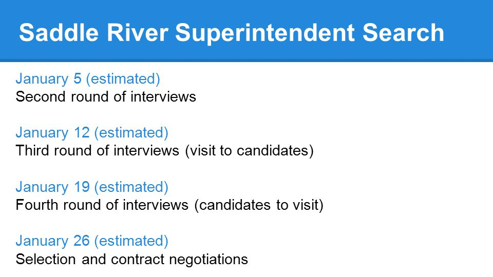 Saddle River Superintendent Search January 5 (estimated) Second round of interviews January 12 (estimated) Third round of interviews (visit to candidates) January 19 (estimated) Fourth round of interviews (candidates to visit) January 26 (estimated) Selection and contract negotiations