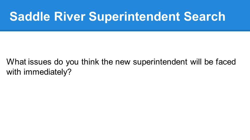 Saddle River Superintendent Search What issues do you think the new superintendent will be faced with immediately?