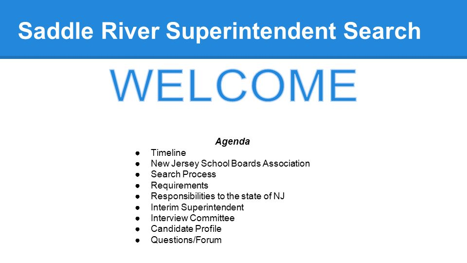 Saddle River Superintendent Search Agenda ●Timeline ●New Jersey School Boards Association ●Search Process ●Requirements ●Responsibilities to the state of NJ ●Interim Superintendent ●Interview Committee ●Candidate Profile ●Questions/Forum